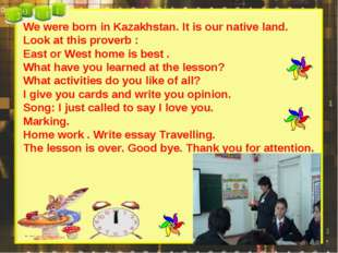 We were born in Kazakhstan. It is our native land. Look at this proverb : Eas