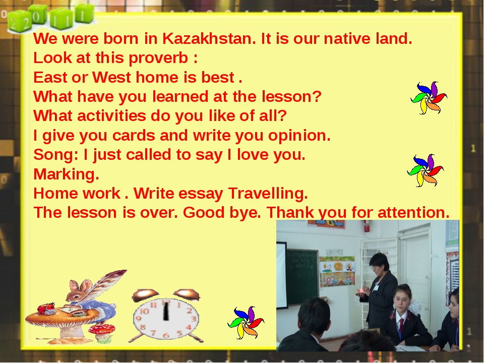 We were born in Kazakhstan. It is our native land. Look at this proverb : Eas...