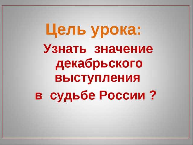 Цель урока: Узнать значение декабрьского выступления в судьбе России ?