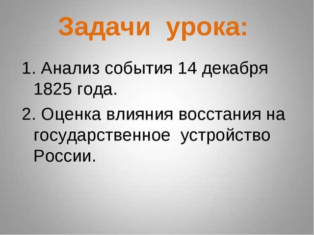 Задачи урока: 1. Анализ события 14 декабря 1825 года. 2. Оценка влияния восс...