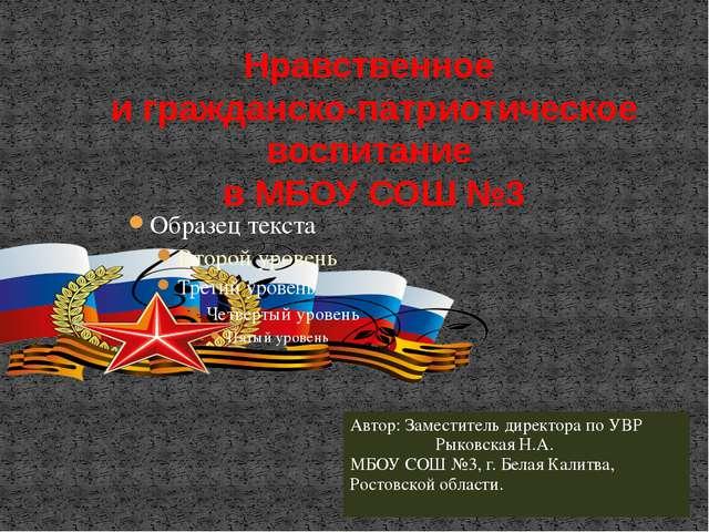 Нравственное и гражданско-патриотическое воспитание в МБОУ СОШ №3 Автор: Зам...