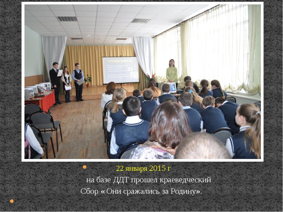 22 января 2015 г на базе ДДТ прошел краеведческий Сбор « Они сражались за Ро...