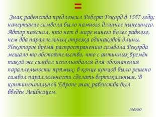 = Знак равенствапредложилРоберт Рекордв1557 году; начертание символа было