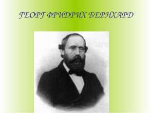 ГЕОРГ ФРИДРИХ БЕРНХАРД
