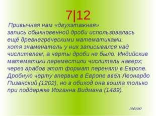 7|12 Привычная нам «двухэтажная» записьобыкновенной дробииспользовалась ещё