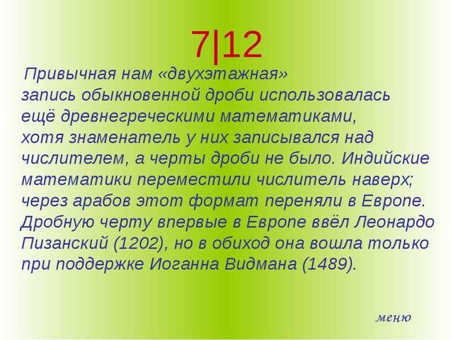 7|12 Привычная нам «двухэтажная» записьобыкновенной дробииспользовалась ещё...