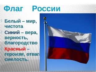 Флаг России Белый – мир, чистота Синий – вера, верность, благородство Красный
