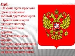 Герб. На фоне щита красного цвета изображен золотой двуглавый орёл. Правой ла