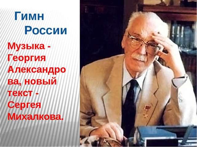 Гимн России Музыка - Георгия Александрова, новый текст - Сергея Михалкова.