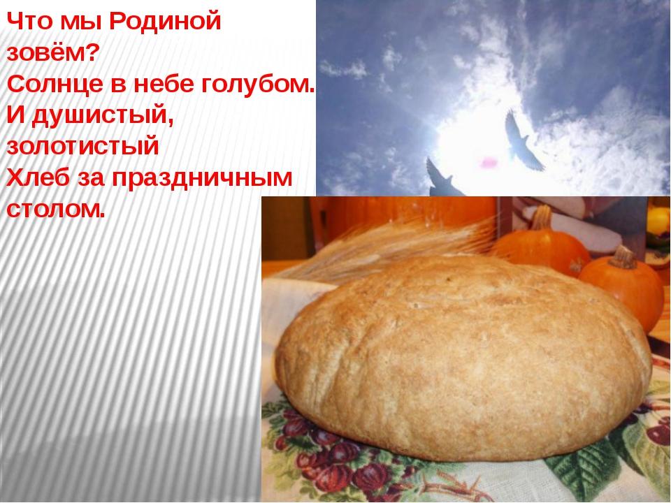 Что мы Родиной зовём? Солнце в небе голубом. И душистый, золотистый Хлеб за п...