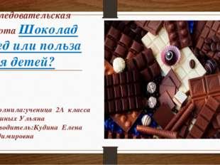 Исследовательская работа Шоколад вред или польза для детей? Выполнила:ученица