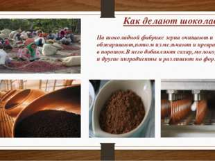 Как делают шоколад? На шоколадной фабрике зерна очищают и обжаривают,потом из