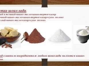 Состав шоколада. Черный и темный=какао-масло+какао-тертое+сахар Молочный=кака