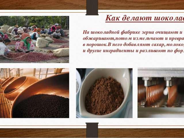 Как делают шоколад? На шоколадной фабрике зерна очищают и обжаривают,потом из...