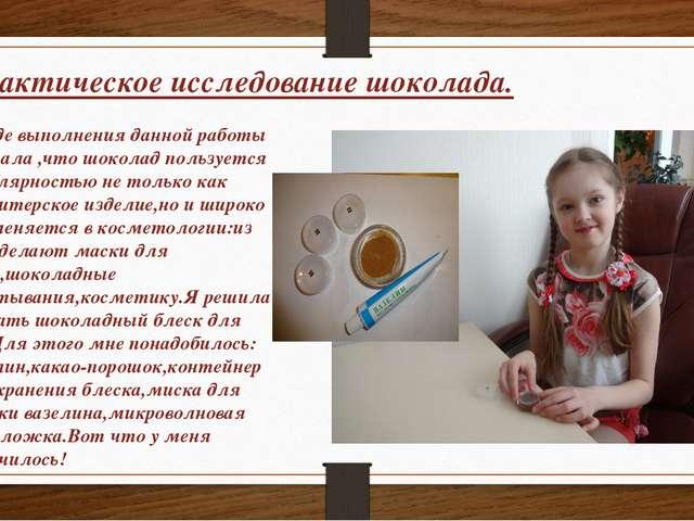 Практическое исследование шоколада. В ходе выполнения данной работы я узнала...