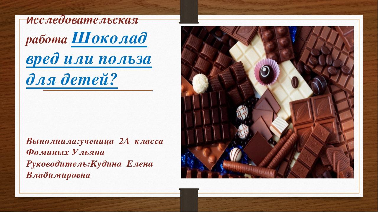 Исследовательская работа Шоколад вред или польза для детей? Выполнила:ученица...