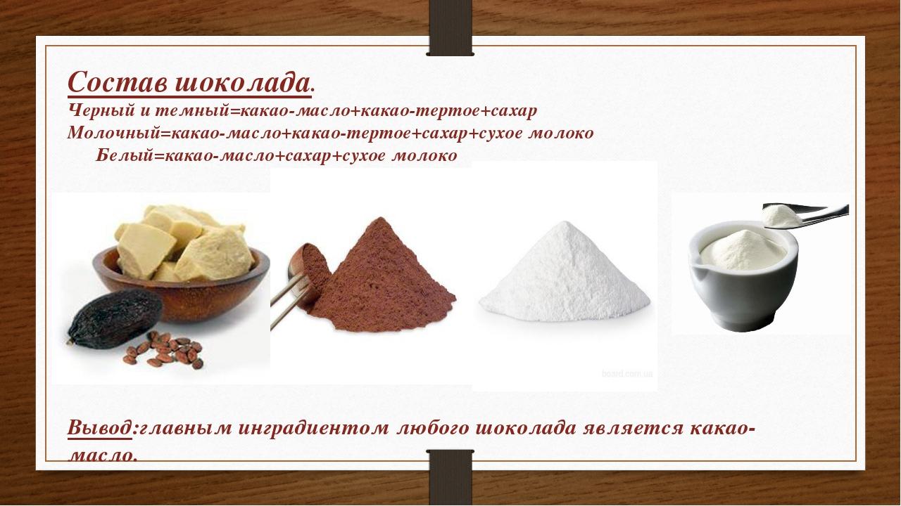 Состав шоколада. Черный и темный=какао-масло+какао-тертое+сахар Молочный=кака...
