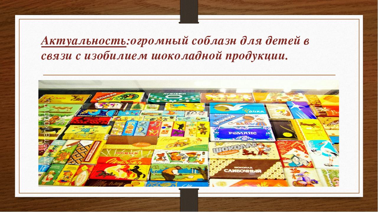 Актуальность:огромный соблазн для детей в связи с изобилием шоколадной продук...