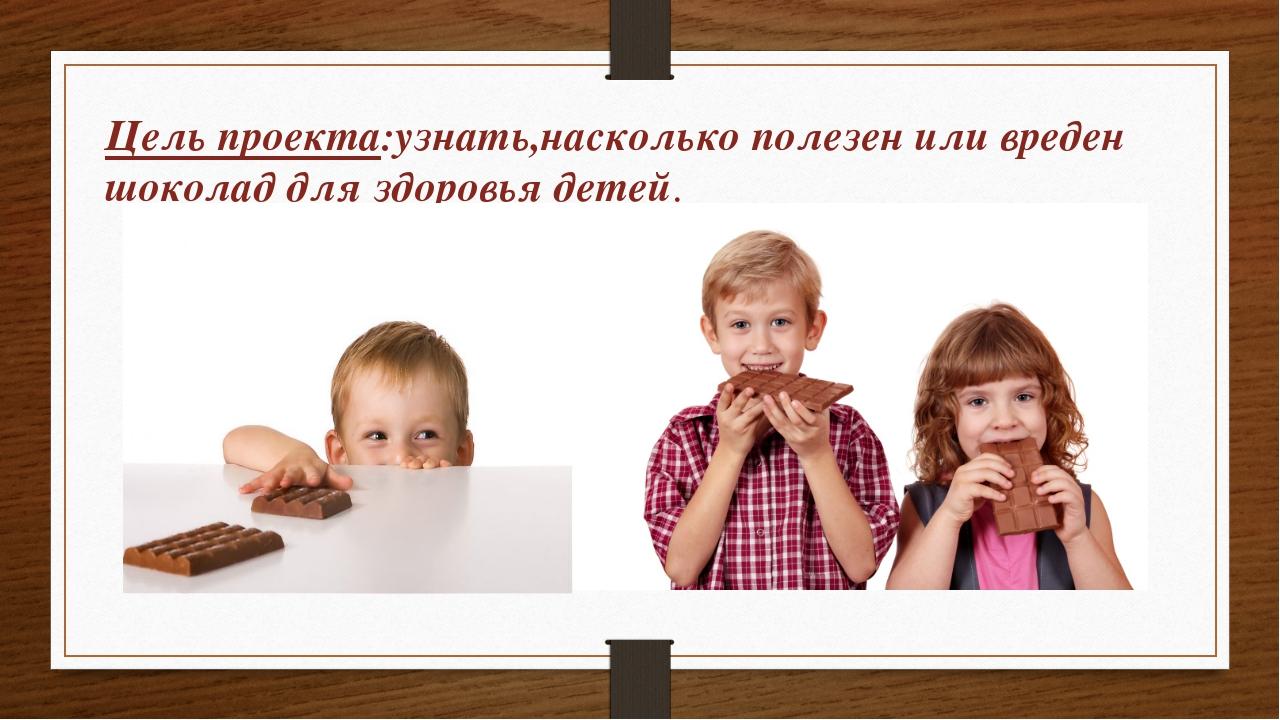 Цель проекта:узнать,насколько полезен или вреден шоколад для здоровья детей.