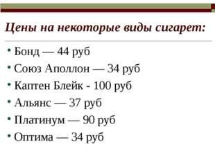 Цены на некоторые виды сигарет: Бонд — 44 руб Союз Аполлон — 34 руб Каптен Бл