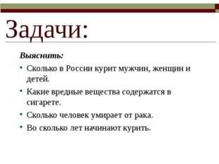 Задачи: Выяснить: Сколько в России курит мужчин, женщин и детей. Какие вредны
