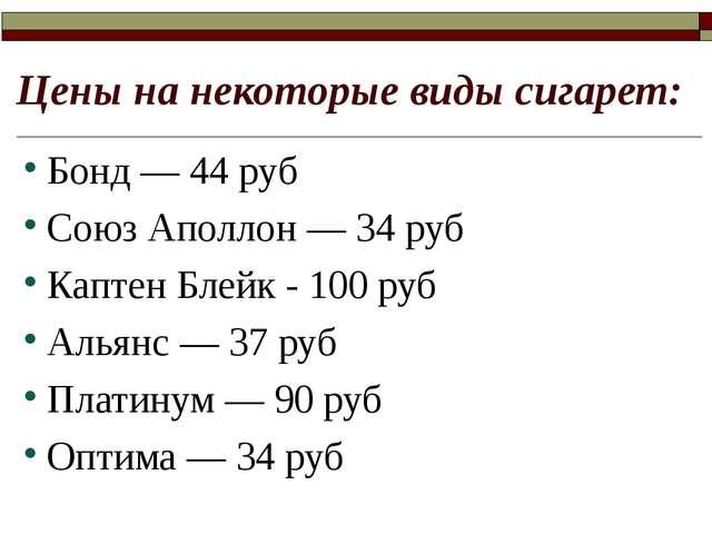 Цены на некоторые виды сигарет: Бонд — 44 руб Союз Аполлон — 34 руб Каптен Бл...