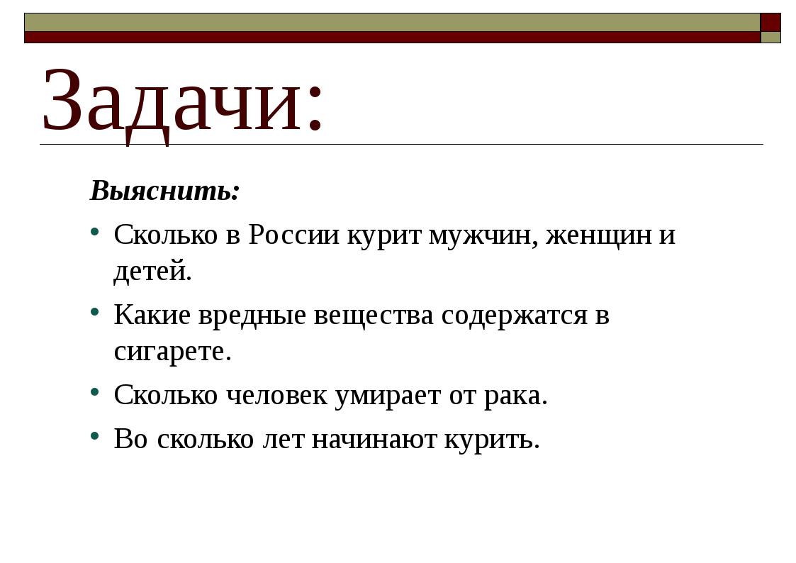 Задачи: Выяснить: Сколько в России курит мужчин, женщин и детей. Какие вредны...