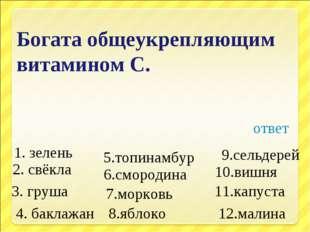 Богата общеукрепляющим витамином С. 1. зелень 4. баклажан 7.морковь 2. свёкла