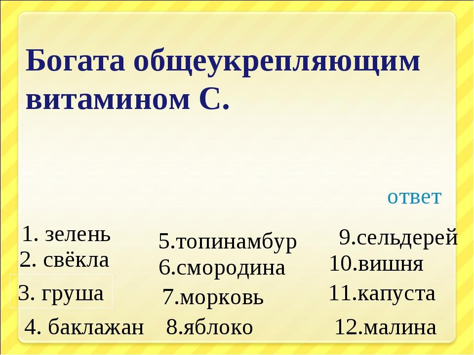 Богата общеукрепляющим витамином С. 1. зелень 4. баклажан 7.морковь 2. свёкла...