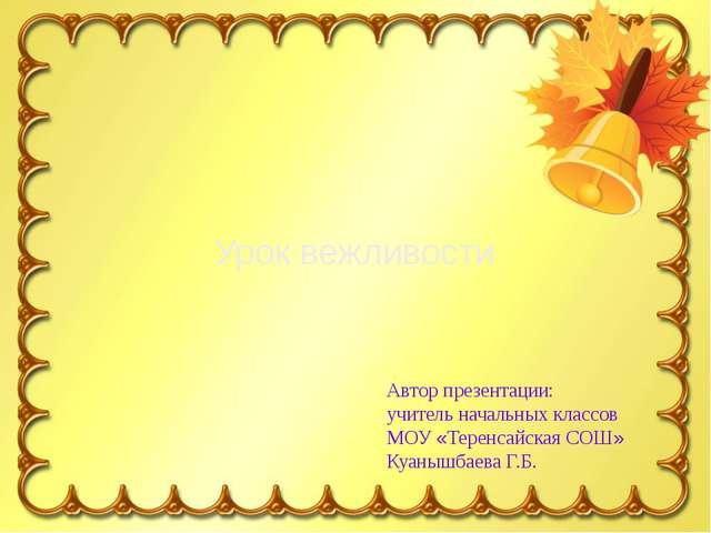 Урок вежливости Автор презентации: учитель начальных классов МОУ «Теренсайска...