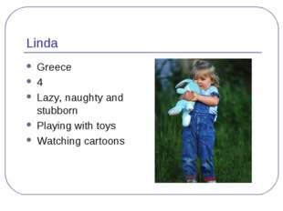 Linda Greece 4 Lazy, naughty and stubborn Playing with toys Watching cartoons