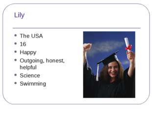 Lily The USA 16 Happy Outgoing, honest, helpful Science Swimming