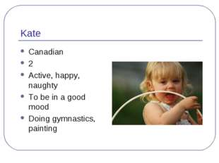 Kate Canadian 2 Active, happy, naughty To be in a good mood Doing gymnastics,
