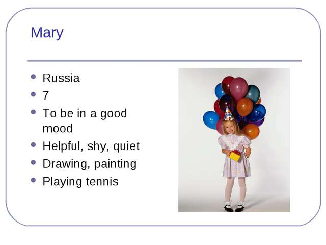 Mary Russia 7 To be in a good mood Helpful, shy, quiet Drawing, painting Play...