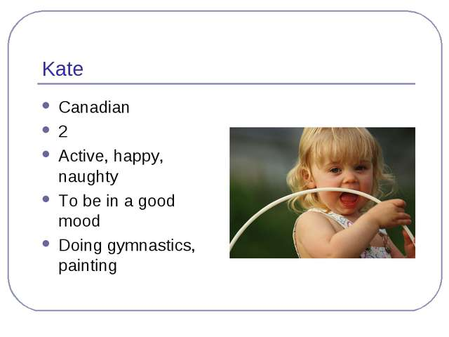 Kate Canadian 2 Active, happy, naughty To be in a good mood Doing gymnastics,...