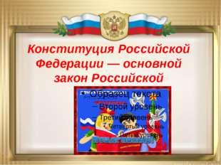 Конституция Российской Федерации — основной закон Российской Федерации