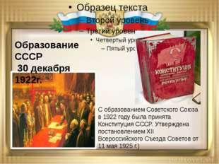 Образование СССР 30 декабря 1922г. С образованием Советского Союза в 1922 год