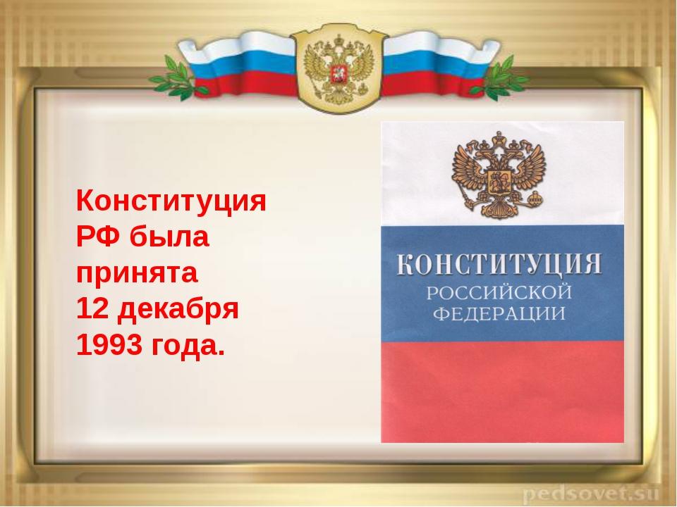 Конституция РФ была принята 12 декабря 1993 года.