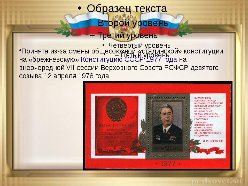 Принята из-за смены общесоюзной «сталинской» конституции на «брежневскую»Кон...