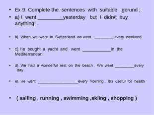 Ex 9. Complete the sentences with suitable gerund ; a) I went _________yester