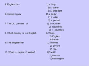 5. England has 1) a king 2) a queen 3) a president 6.English money 1) a dolla