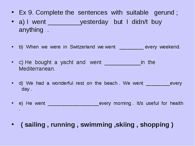 Ex 9. Complete the sentences with suitable gerund ; a) I went _________yester...