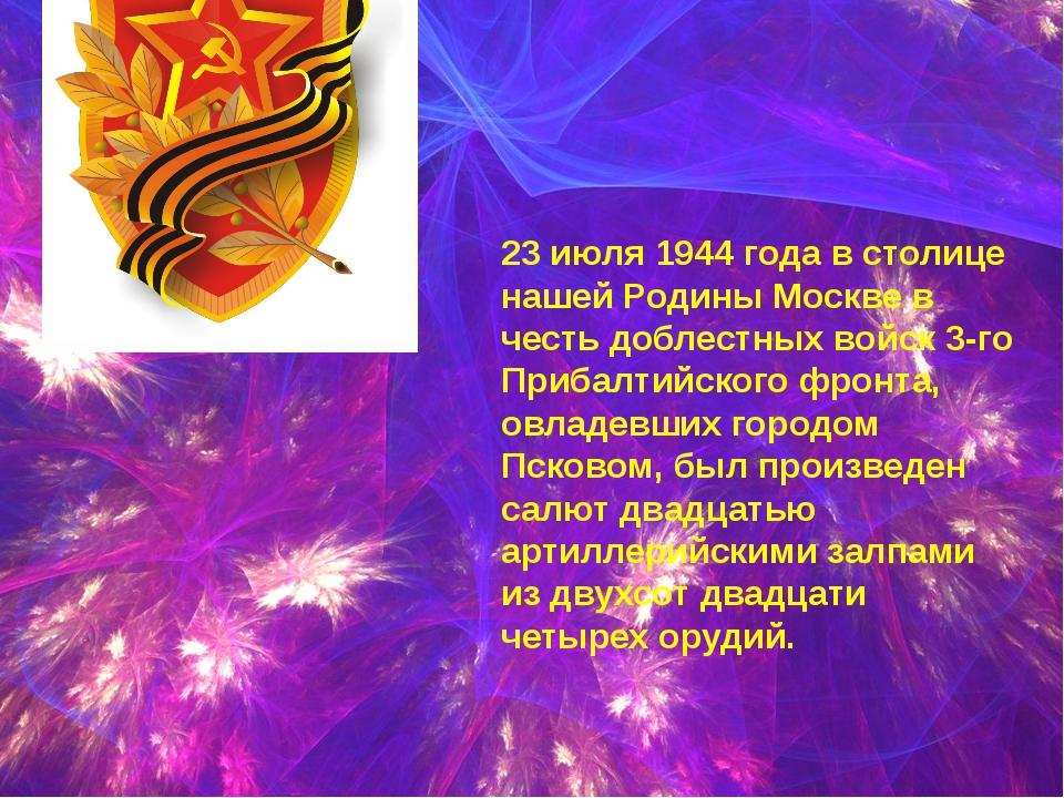 23 июля 1944 года в столице нашей Родины Москве в честь доблестных войск 3-г...