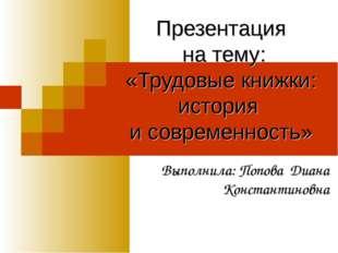 Презентация на тему: «Трудовые книжки: история и современность» Выполнила: По