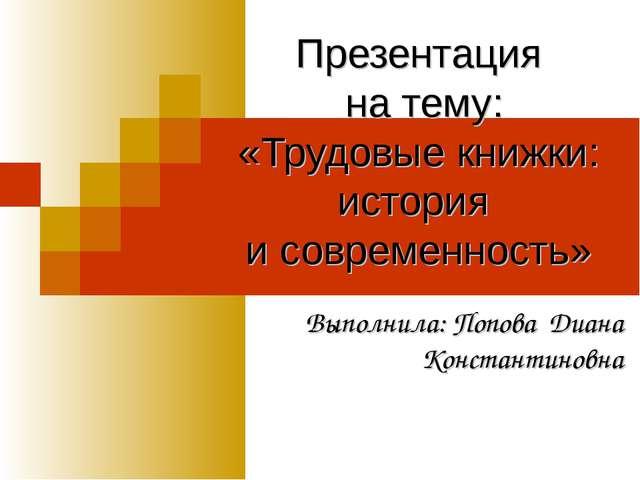 Презентация на тему: «Трудовые книжки: история и современность» Выполнила: По...