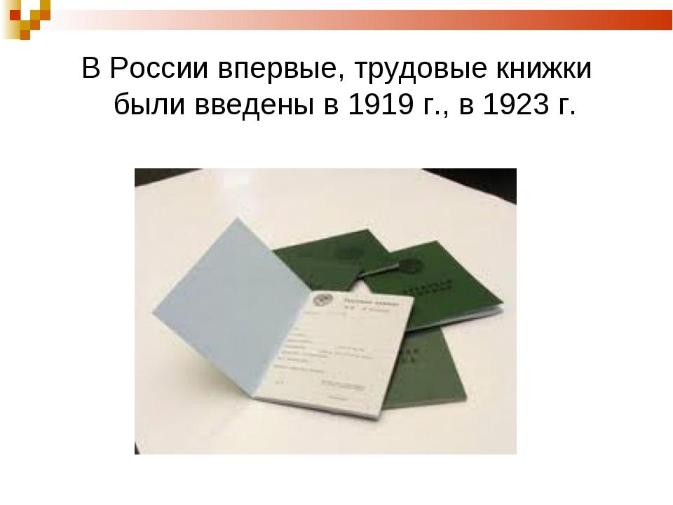 В России впервые, трудовые книжки были введены в 1919 г., в 1923 г.