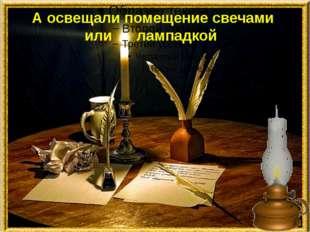 А освещали помещение свечами или лампадкой