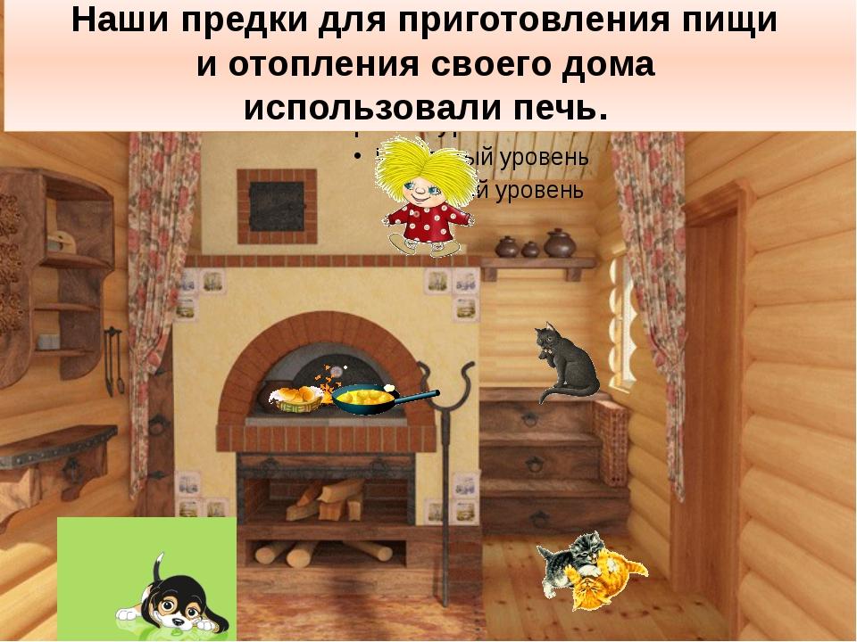 Наши предки для приготовления пищи и отопления своего дома использовали печь.
