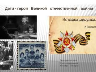 Дети - герои Великой отечественной войны Презентацию подготовила Учитель нача