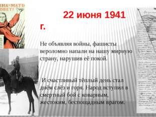 22 июня 1941 г. Не объявляя войны, фашисты вероломно напали на нашу мирную с